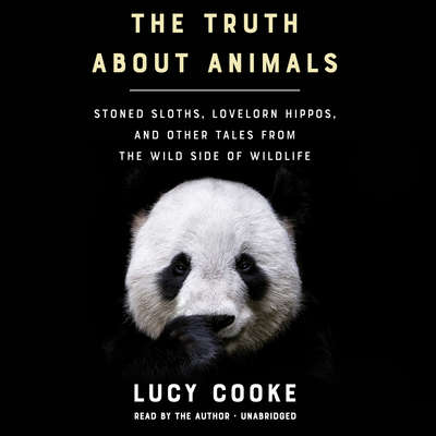 The Truth about Animals: Stoned Sloths, Lovelorn Hippos, and Other Tales from the Wild Side of Wildlife Audiobook, by Lucy Cooke
