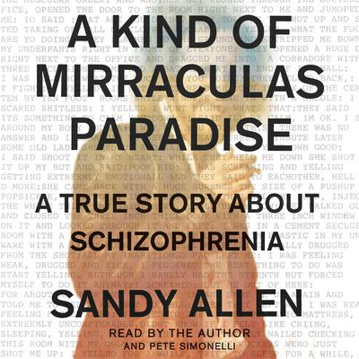 A Kind of Mirraculas Paradise: A True Story About Schizophrenia Audiobook, by Sandy Allen