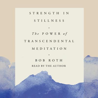 Strength in Stillness: The Power of Transcendental Meditation Audiobook, by Bob Roth
