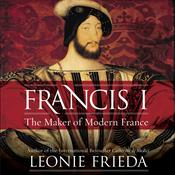 Francis I: The Maker of Modern France Audiobook, by Leonie Frieda