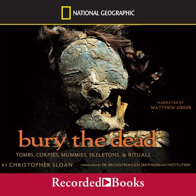Bury the Dead: Tombs, Corpse, Mummies, Skeletons, and Rituals Audiobook, by Christopher Sloan