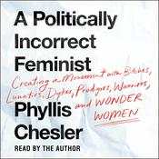 A Politically Incorrect Feminist: Creating a Movement with Bitches, Lunatics, Dykes, Prodigies, Warriors, and Wonder Women Audiobook, by Phyllis Chesler
