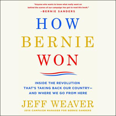 How Bernie Won: Inside the Revolution Thats Taking Back Our Country--and Where We Go from Here Audiobook, by Jeff Weaver