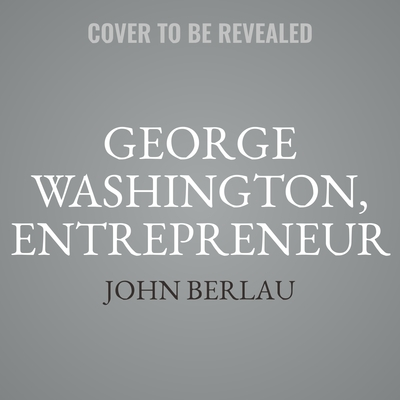George Washington, Entrepreneur: How Our Founding Fathers Private Business Pursuits Changed America and the World Audiobook, by John Berlau