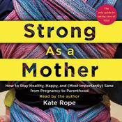 Strong As a Mother: How to Stay Healthy, Happy, and (Most Importantly) Sane from Pregnancy to Parenthood: The Only Guide to Taking Care of YOU! Audiobook, by Kate Rope