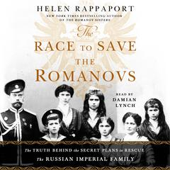 The Race to Save the Romanovs: The Truth Behind the Secret Plans to Rescue the Russian Imperial Family Audiobook, by Helen Rappaport