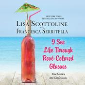 I See Life Through Rosé-Colored Glasses Audiobook, by Lisa Scottoline, Francesca Serritella
