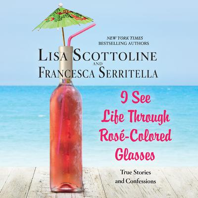 I See Life through Rosé-Colored Glasses: True Stories and Confessions Audiobook, by Lisa Scottoline