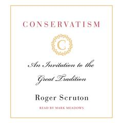 Conservatism: An Invitation to the Great Tradition Audiobook, by Roger Scruton