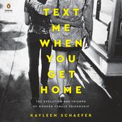 Text Me When You Get Home: The Evolution and Triumph of Modern Female Friendship Audiobook, by Kayleen Schaefer