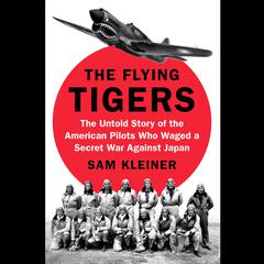 The Flying Tigers: The Untold Story of the American Pilots Who Waged a Secret War Against Japan Audiobook, by Samuel Kleiner, Sam Kleiner