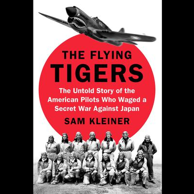 The Flying Tigers: The Untold Story of the American Pilots Who Waged a Secret War Against Japan Audiobook, by Samuel Kleiner