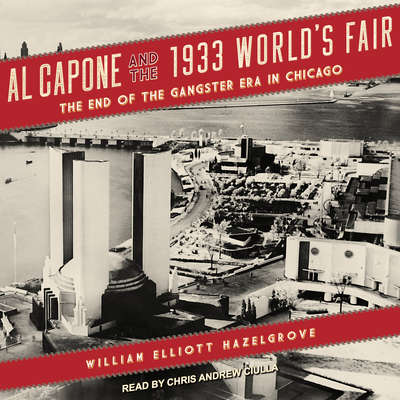 Al Capone and the 1933 World's Fair: The End of the Gangster Era in Chicago Audiobook, by William Elliott Hazelgrove