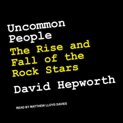 Uncommon People: The Rise and Fall of The Rock Stars Audiobook, by David Hepworth