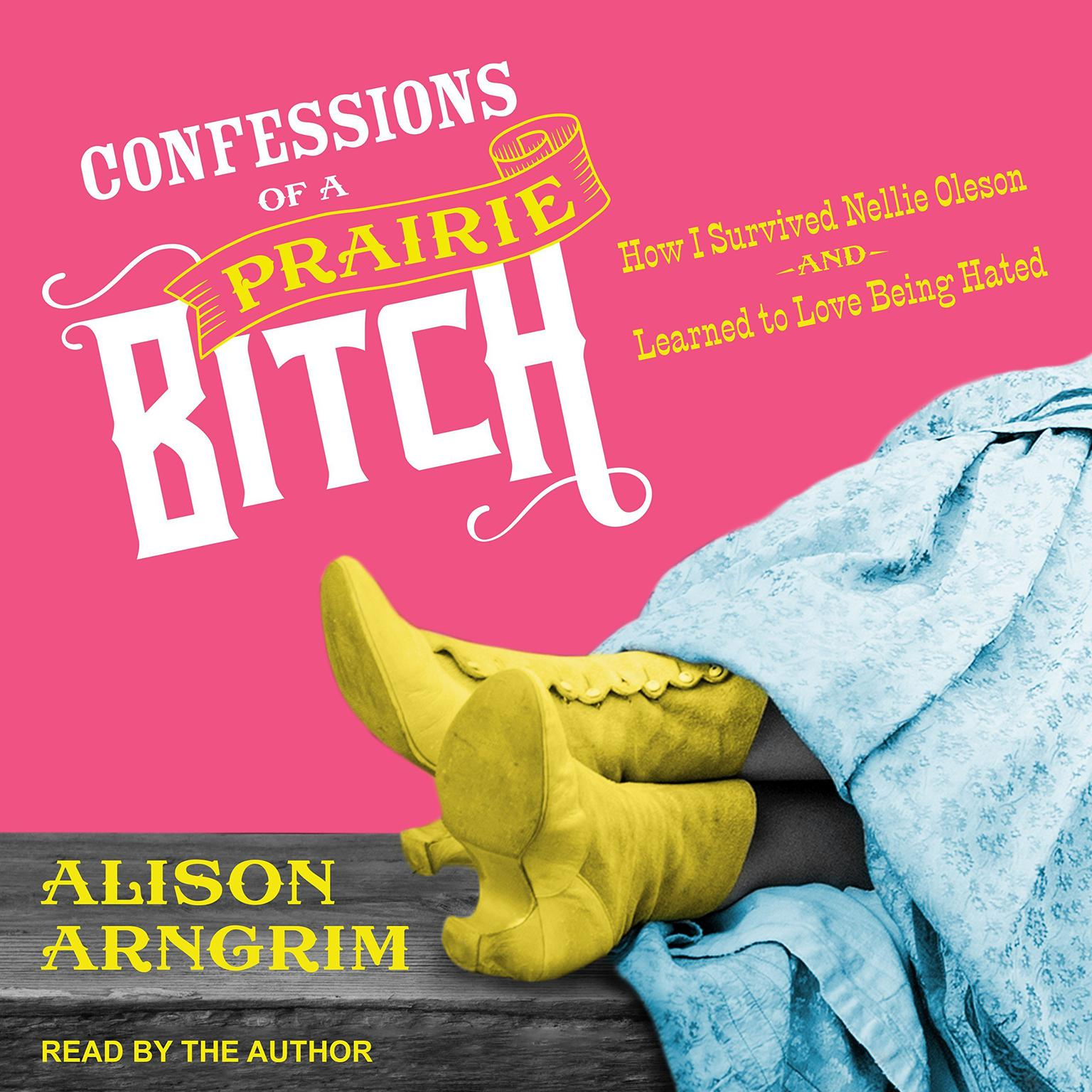 Confessions of a Prairie Bitch: How I Survived Nellie Oleson and Learned to Love Being Hated Audiobook, by Alison Arngrim