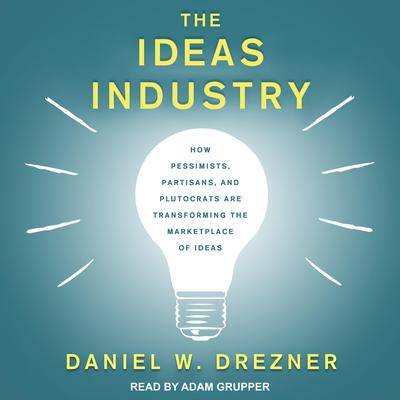 The Ideas Industry: How Pessimists, Partisans, and Plutocrats are Transforming the Marketplace of Ideas Audiobook, by Daniel W. Drezner