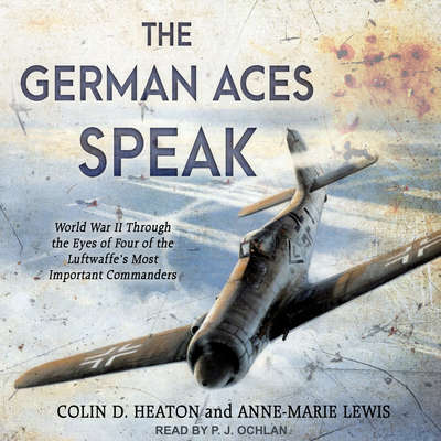 The German Aces Speak: World War II Through the Eyes of Four of the Luftwaffes Most Important Commanders Audiobook, by Anne-Marie Lewis