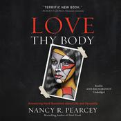 Love Thy Body: Answering Hard Questions about Life and Sexuality Audiobook, by Nancy R.  Pearcey|