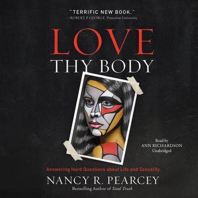 Love Thy Body: Answering Hard Questions about Life and Sexuality Audiobook, by Nancy R.  Pearcey