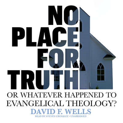 No Place for Truth: or, Whatever Happened to Evangelical Theology? Audiobook, by David F. Wells