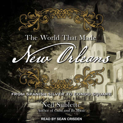 The World That Made New Orleans: From Spanish Silver to Congo Square Audiobook, by Ned Sublette