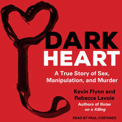 Dark Heart: A True Story of Sex, Manipulation, and Murder Audiobook, by Kevin Flynn, Rebecca Lavoie