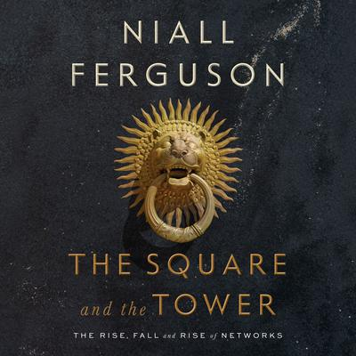 The Square and the Tower: Networks and Power, from the Freemasons to Facebook Audiobook, by Niall Ferguson