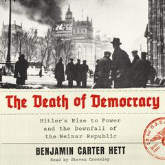 The Death of Democracy: Hitlers Rise to Power and the Downfall of the Weimar Republic Audiobook, by Benjamin Carter Hett