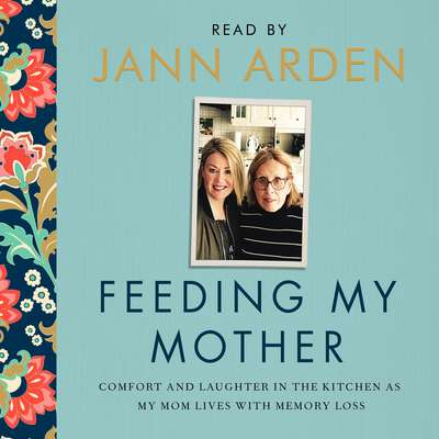 Feeding My Mother: Comfort and Laughter in the Kitchen as My Mom Lives with Memory Loss Audiobook, by Jann Arden