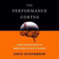 The Performance Cortex: How Neuroscience Is Redefining Athletic Genius Audiobook, by Zach Schonbrun