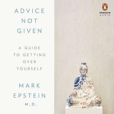 Advice Not Given: A Guide to Getting Over Yourself Audiobook, by Mark Epstein, M.D.