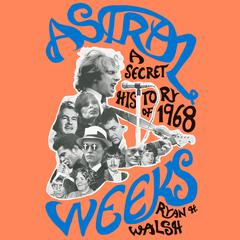 Astral Weeks: A Secret History of 1968 Audiobook, by Ryan H. Walsh