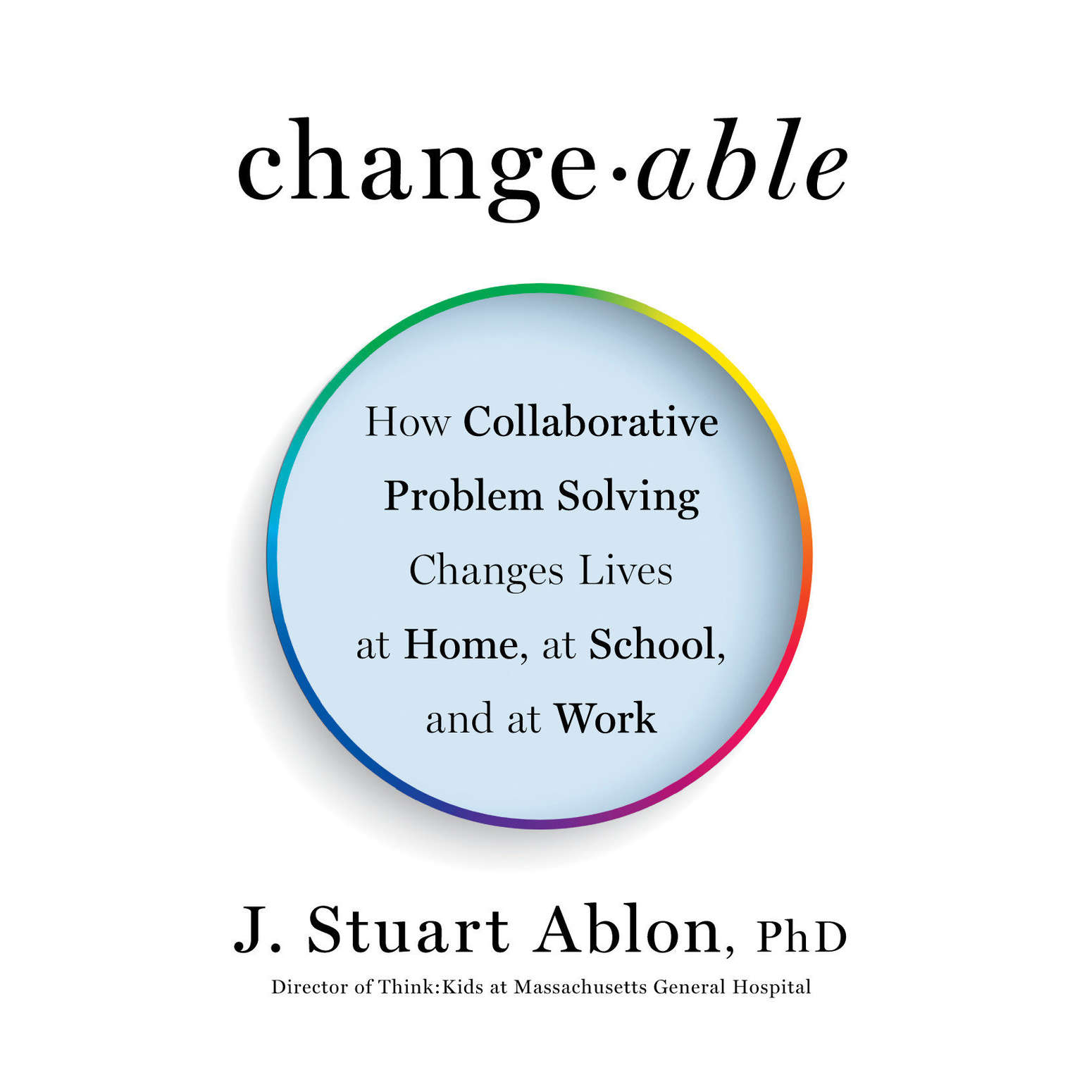 Printable Changeable: How Collaborative Problem Solving Changes Lives at Home, at School, and at Work Audiobook Cover Art