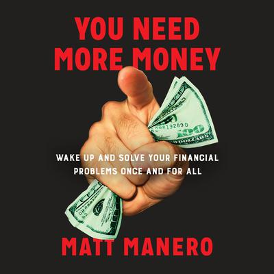 You Need More Money: Wake Up and Solve Your Financial Problems Once And For All Audiobook, by Matt Manero