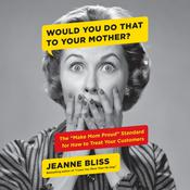Would You Do That to Your Mother?: The Make Mom Proud Standard for How to Treat Your Customers Audiobook, by Jeanne Bliss