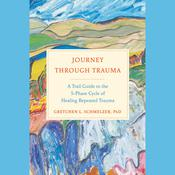Journey Through Trauma: A Trail Guide to the 5-Phase Cycle of Healing Repeated Trauma Audiobook, by Gretchen Schmelzer, Ph.D.