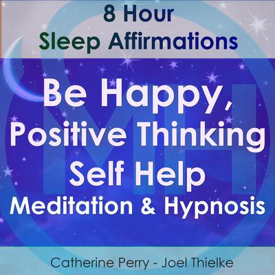 8 Hour Sleep Affirmations - Be Happy, Positive Thinking Self Help Meditation & Hypnosis Audiobook, by Joel Thielke