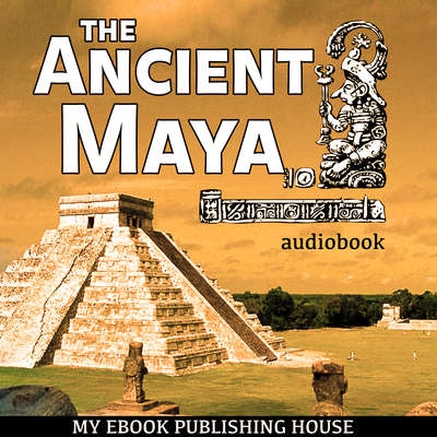 The Ancient Maya Audiobook, by My Ebook Publishing House
