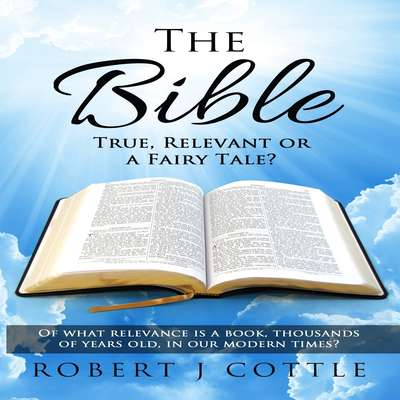 The Bible: True, Relevant or a Fairy Tale? Audiobook, by Robert J Cottle