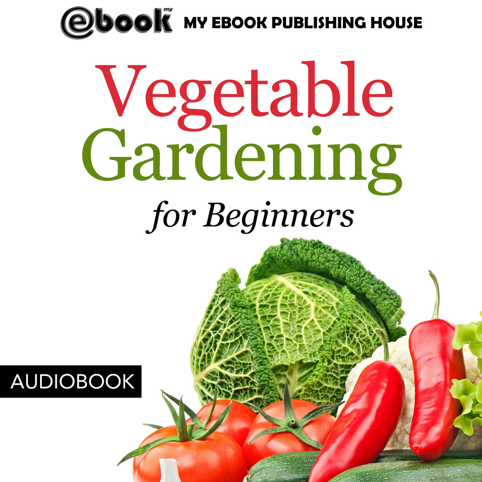 Vegetable Gardening for Beginners Audiobook, by My Ebook Publishing House