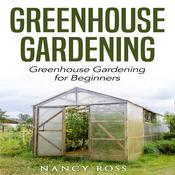 Greenhouse Gardening: Greenhouse Gardening for Beginners Audiobook, by Nancy Ross