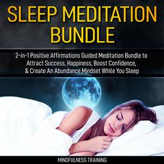 Sleep Meditation Bundle: 2-in-1 Positive Affirmations Guided Meditation Bundle to Attract Success, Happiness, Boost Confidence, & Create An Abundance Mindset While You Sleep (Self Hypnosis, Affirmations, Guided Imagery & Relaxation Techniques): Self Hypnosis, Affirmations, Guided Imagery & Relaxation Techniques Audiobook, by Mindfulness Training