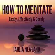 How to Meditate Easily, Effectively, & Deeply Audiobook, by Tahlia Newland