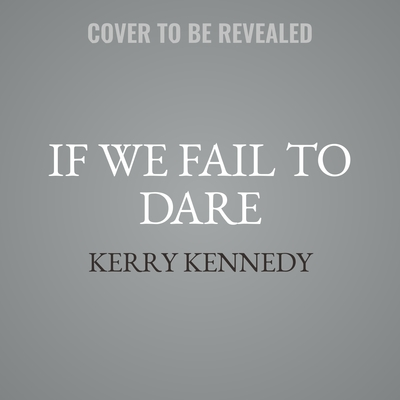 If We Fail to Dare: Kerry Kennedy in Conversation with Heads of State, Business Leaders, Influencers, and Activists about Her Fathers Impact on Their Lives Audiobook, by Kerry Kennedy