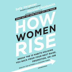 How Women Rise: Break the 12 Habits Holding You Back from Your Next Raise, Promotion, or Job Audiobook, by Sally Helgesen, Marshall Goldsmith