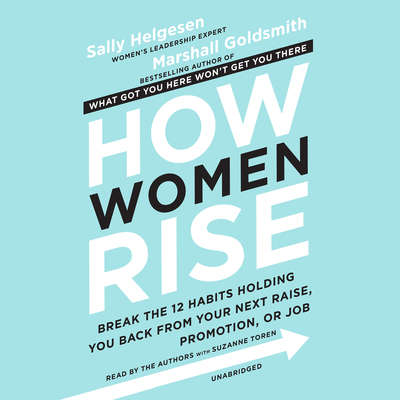 How Women Rise: Break the 12 Habits Holding You Back from Your Next Raise, Promotion, or Job Audiobook, by Sally Helgesen