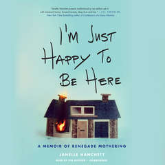 I'm Just Happy to Be Here: A Memoir of Renegade Mothering Audiobook, by Janelle Hanchett