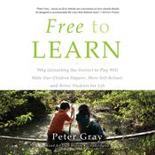 Free to Learn: Why Unleashing the Instinct to Play Will Make Our Children Happier, More Self-Reliant, and Better Students for Life Audiobook, by Peter Gray