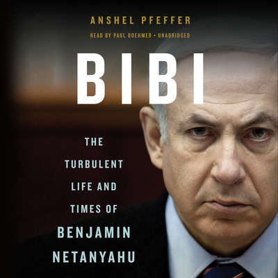 Bibi: The Turbulent Life and Times of Benjamin Netanyahu Audiobook, by Anshel Pfeffer