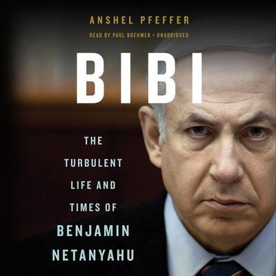Bibi: The Turbulent Life and Times of Benjamin Netanyahu Audiobook, by